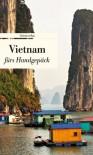 Vietnam fürs Handgepäck: Geschichten und Berichte – Ein Kulturkompass - Alice Grünfelder