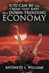 You Can Be the Cream That Rises in a Down-Trending Economy - Antoneth L. Williams