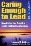 Caring Enough to Lead: How Reflective Practice Leads to Moral Leadership - Leonard O. Pellicer