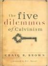 The Five Dilemmas of Calvinsim - Craig R. Brown