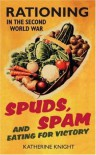 Spuds, Spam And Eating For Victory: Rationing In The Second World War - Katherine Knight