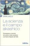 La scienza e il campo akashico. Connessione e memoria nel cosmo e nella coscienza: una teoria integrale del tutto - Ervin Laszlo