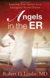 Angels in the ER: Inspiring True Stories from an Emergency Room Doctor - Robert D. Lesslie
