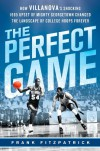 The Perfect Game: How Villanova's Shocking 1985 Upset of Mighty Georgetown Changed the Landscape of College Hoops Forever - Frank Fitzpatrick