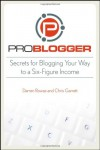 ProBlogger: Secrets for Blogging Your Way to a Six-Figure Income - Darren Rowse;Chris Garrett