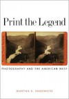 Print the Legend: Photography and the American West (The Lamar Series in Western History) - Martha A. Sandweiss