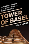 Tower of Basel: The Shadowy History of the Secret Bank that Runs the World - Adam LeBor