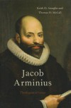 Jacob Arminius: Theologian of Grace - Keith D. Stanglin, Thomas H. McCall