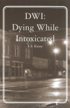 DWI: Dying While Intoxicated - E.S. Kraay
