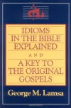 Idioms in the Bible Explained and a Key to the Original Gospel - George M. Lamsa