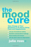 The Mood Cure: Take Charge of Your Emotions in 24 Hours Using Food and Supplements - Julia Ross