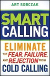 Smart Calling: Eliminate the Fear, Failure, and Rejection From Cold Calling - Art Sobczak