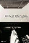 Retrieving the Ancients: An Introduction to Greek Philosophy - David Roochnik
