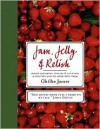 Jam, Jelly & Relish: Simple Preserves, Pickles & Chutneys & Creative Ways to Cook with Them - Ghillie James