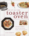 Pop It in the Toaster Oven: From Entrees to Desserts, More Than 250 Delectable, Healthy, and Convenient Recipes - Lois Dewitt