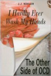 I Hardly Ever Wash My Hands: The Other Side of OCD - J.J. Keeler