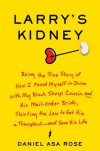 Larry's Kidney: Being the True Story of How I Found Myself in China with My Black Sheep Cousin and His Mail-Order Bride, Skirting the Law to Get Him a Transplant--and Save His Life - Daniel Asa Rose