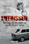 Entrissen: Der Tag, als die DDR mir meine Mutter nahm (German Edition) - Katrin Behr, Peter Hartl