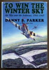 To Win The Winter Sky: The Air War Over The Ardennes, 1944 1945 - Danny S. Parker