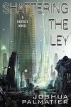 Shattering the Ley - Joshua Palmatier