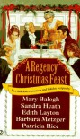 A Regency Christmas Feast: Five Stories - Mary Balogh, Patricia Rice, Edith Layton, Barbara Metzger, Sandra Heath, Metzger