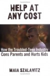 Help at Any Cost: How the Troubled-Teen Industry Cons Parents and Hurts Kids - Maia Szalavitz