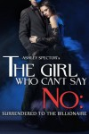 The Girl Who Can't Say No: Surrendered To The Billionaire (Part Two) (A BDSM Erotic Romance Novelette) - Ashley Spector