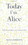Today I'm Alice: a memoir of multiple personality disorder - Alice Jamieson