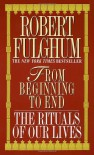 From Beginning to End - Robert Fulghum