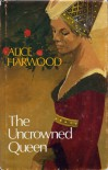 The Uncrowned Queen - Alice Harwood