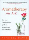 Aromatherapy: An A-Z: The Most Comprehensive Guide to Aromatherapy Ever Published - Patricia Davis