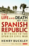 The Life and Death of the Spanish Republic: A Witness to the Spanish Civil War - Henry Buckley, Paul Preston