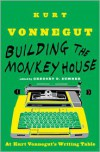 Building the Monkey House: At Kurt Vonnegut's Writing Table - Kurt Vonnegut, Gregory D. Sumner