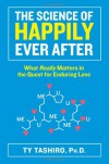 The Science of Happily Ever After: What Really Matters in the Quest for Enduring Love - Ty Tashiro