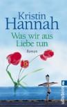 Was Wir Aus Liebe Tun[Roman] - Kristin Hannah