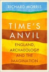Time's Anvil: England, Archaeology, and the Imagination - Richard Morris