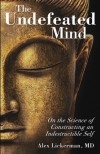 The Undefeated Mind: On the Science of Constructing an Indestructible Self - Alex Lickerman