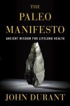 The Paleo Manifesto: Ancient Wisdom for Lifelong Health - John Durant