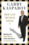 How Life Imitates Chess: Making the Right Moves, from the Board to the Boardroom - Garry Kasparov