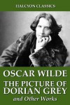 The Picture of Dorian Grey and Other Works by Oscar Wilde (Halcyon Classics) - Oscar Wilde