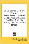 A Daughter of New France: With Some Account of the Gallant Sieur Cadillac and His Colony on the Detroit (1901) - Mary Catherine Crowley, Clyde O. De Land
