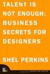 Talent Is Not Enough: Business Secrets for Designers - Shel Perkins