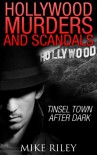 Hollywood Murders and Scandals: Tinsel Town After Dark: True Crimes and Scandals From 1900 to Today - Mike Riley