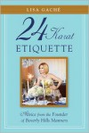 24 Karat Etiquette: Golden Rules from the World's Most Glamorous Zip Code - Lisa Gache