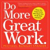 Do More Great Work: Stop the Busywork. Start the Work That Matters. - Michael Bungay Stanier