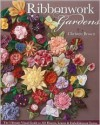 Ribbonwork Gardens: The Ultimate Visual Guide to 122 Flowers, Leaves & Embellishment Extras - Christen Brown