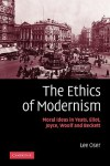 The Ethics of Modernism: Moral Ideas in Yeats, Eliot, Joyce, Woolf and Beckett - Lee Oser