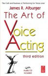 The Art of Voice Acting: The Craft and Business of Performing for Voice-Over - James R. Alburger
