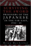 Surviving the Sword: Prisoners of the Japanese in the Far East, 1942-45 - Brian MacArthur