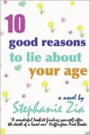 Ten Good Reasons to Lie about Your Age - Stephanie Zia